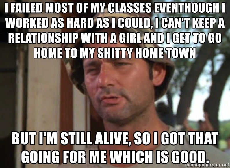 So I got that going on for me, which is nice - I failed most of my classes Eventhough I worked as hard as I could, I can't keep a relationship with a girl and I get to go home to my shitty home town But I'm still alive, so I got that going for me which is good.