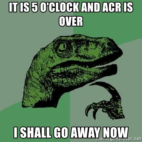 Philosoraptor - It is 5 o'clock and acr is over I shall go away now