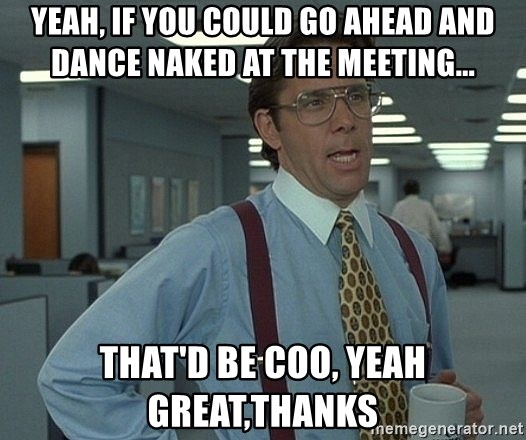 That'd be great guy - Yeah, If You Could Go Ahead And Dance Naked at The Meeting... That'd be coo, yeah great,thanks