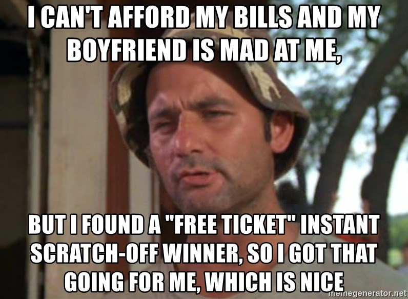 """So I got that going on for me, which is nice - I can't afford my bills and my boyfriend is mad at me, BUT I FOUND A """"FREE TICKET"""" INSTANT SCRATCH-OFF WINNER, so I got that going for me, which is nice"""