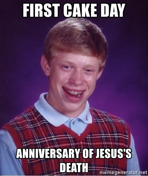 Bad Luck Brian - first cake day anniversary of jesus's death