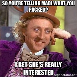 Willy Wonka - So you're telling Madi what you packed? I bet she's really interested