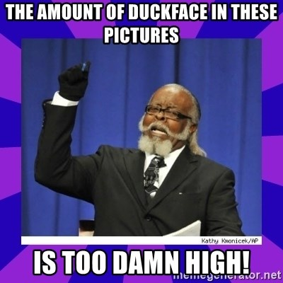 the amount of is too damn high - THE AMOUNT OF DUCKFACE IN THESE PICTURES IS TOO DAMN HIGH!