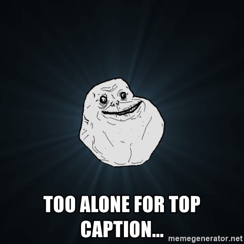 Forever Alone -  Too alone for Top caption...
