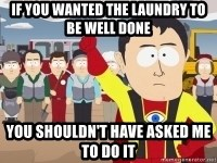 Captain Hindsight - if you wanted the laundry to be well done you shouldn't have asked me to do it