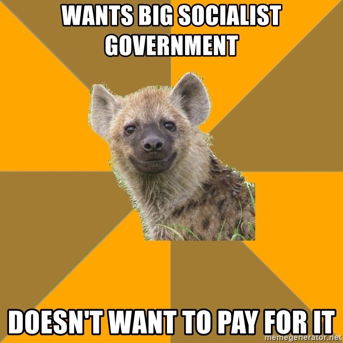 Hypocrite Hyena - Wants big socialist government Doesn't want to pay for it
