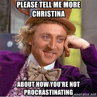 Willy Wonka - Please tell me more christina About how you're not procrastinating