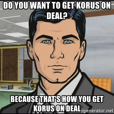 Archer - Do you want to get korus on deal?  because that's how you get korus on deal