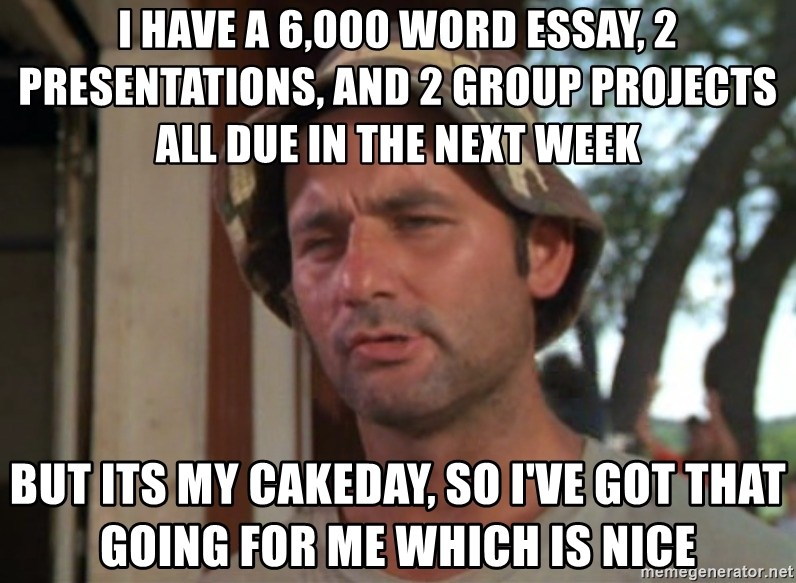 So I got that going on for me, which is nice - I have a 6,000 word essay, 2 presentations, and 2 group projects all due in the next week But its my cakeday, so I've got that going for me which is nice