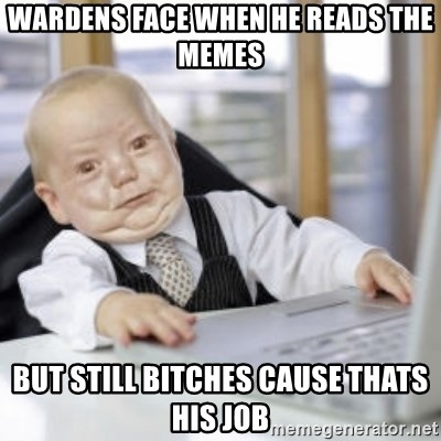 Working Babby - wardens face when he reads the memes but still bitches cause thats his job