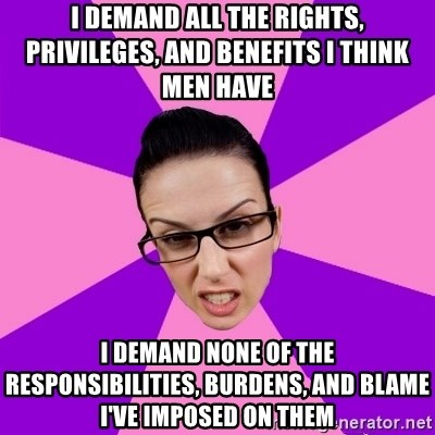 Privilege Denying Feminist - I demand all the rights, privileges, and benefits I think men have i demand none of the responsibilities, burdens, and blame I've imposed on them