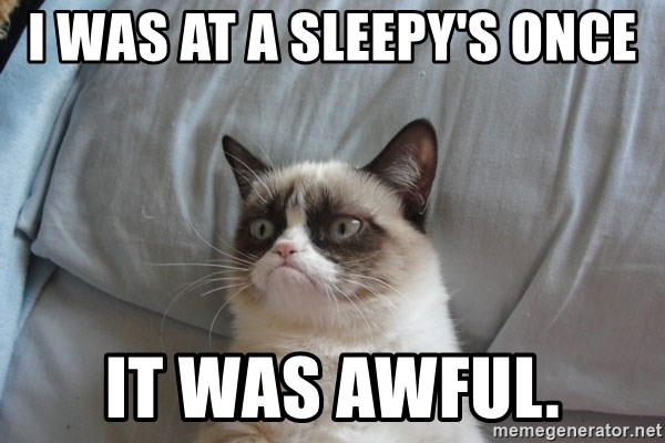 Grumpy cat good - i was at a sleepy's once it was awful.