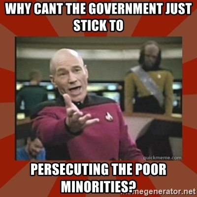 Annoyed Picard - Why cant the government just stick to  persecuting the poor minorities?