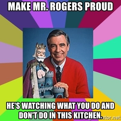 mr rogers  - make mr. rogers proud he's watching what you do and don't do in this kitchen.
