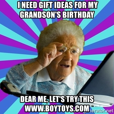 old lady -  I need gift ideas for my grandson's birthday Dear me, let's try this www.boytoys.com