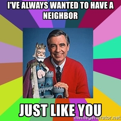 mr rogers  - i've always wanted to have a neighbor just like you