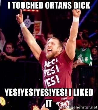 Daniel Bryan YES! - I touched Ortans Dick Yes!yes!yes!Yes! i liked it