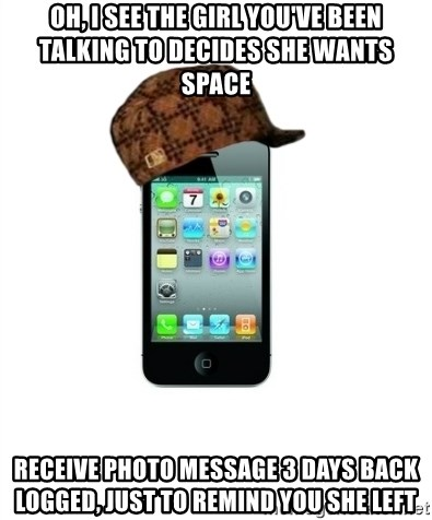 Scumbag iPhone 4 - Oh, I see the girl you've been talking to decides she wants space Receive photo message 3 days back logged, just to remind you she left