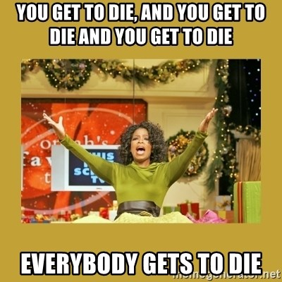 Oprah You get a - You get to die, and you get to die and you get to die everybody gets to die