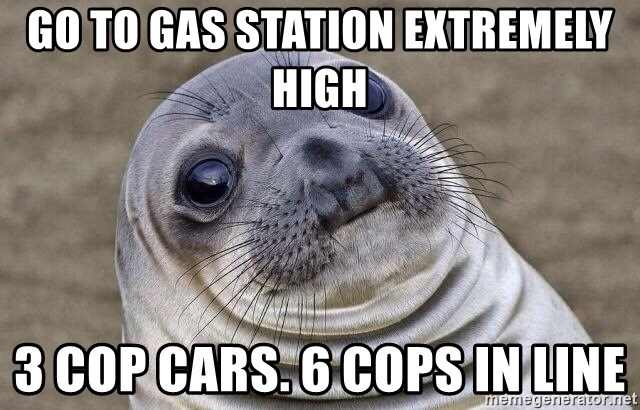 go to gas station extremely high 3 cop cars  6 cops in line