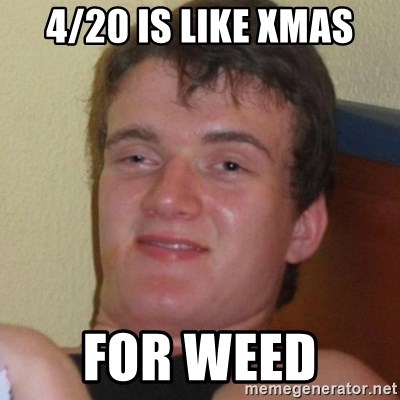 Really highguy - 4/20 is like Xmas for weed