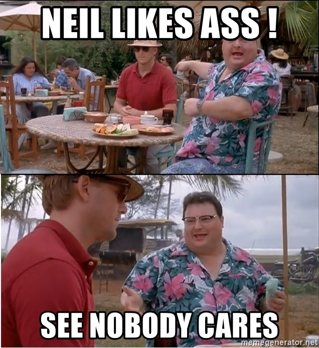 See? Nobody Cares - Neil likes ASS ! see nobody cares