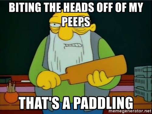 Thats a paddlin - Biting the heads off of my peeps that's a paddling