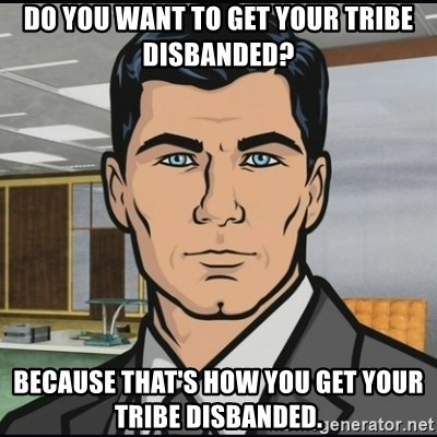 Archer - DO YOU WANT TO GET YOUR TRIBE DISBANDED? BECAUSE THAT'S HOW YOU GET YOUR TRIBE DISBANDED.