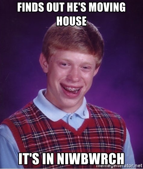 Bad Luck Brian - Finds out he's moving house it's in niwbwrch