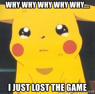 Sad pikachu - WHY wHY WHY WHY WHY.... I JUST LOST THE GAME
