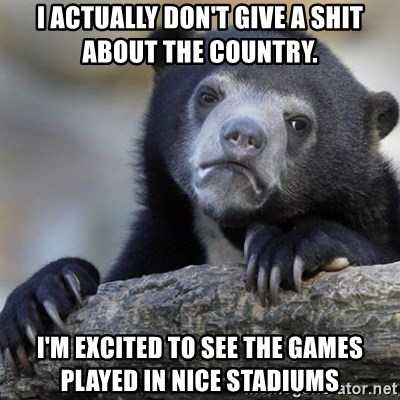Confession Bear - I actually don't give a shit about the country. I'm excited to see the games played in nice stadiums