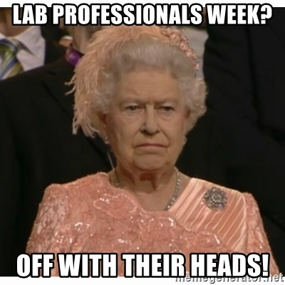Unimpressed Queen - Lab professionals week?  Off with their heads!