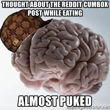 Thought about the reddit cumbox post while eating Almost