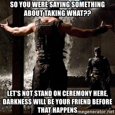 Bane Let the Games Begin - So you were saying something about taking what??  Let's not stand on ceremony here,  darkness will be your friend before that happens