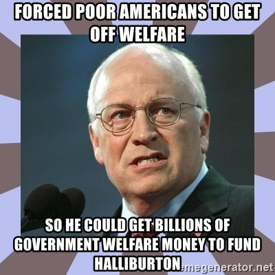 Dick Cheney - forced poor americans to get off welfare so he could get billions of government welfare money to fund halliburton