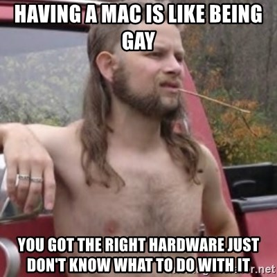 Stereotypical Redneck - Having a mac is like being gay You got the right hardware just don't know what to do with it