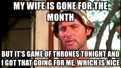 Bill Murray Caddyshack - My wife is gone for the month But it's game of thrones tonight and I got that going for me, which is nice