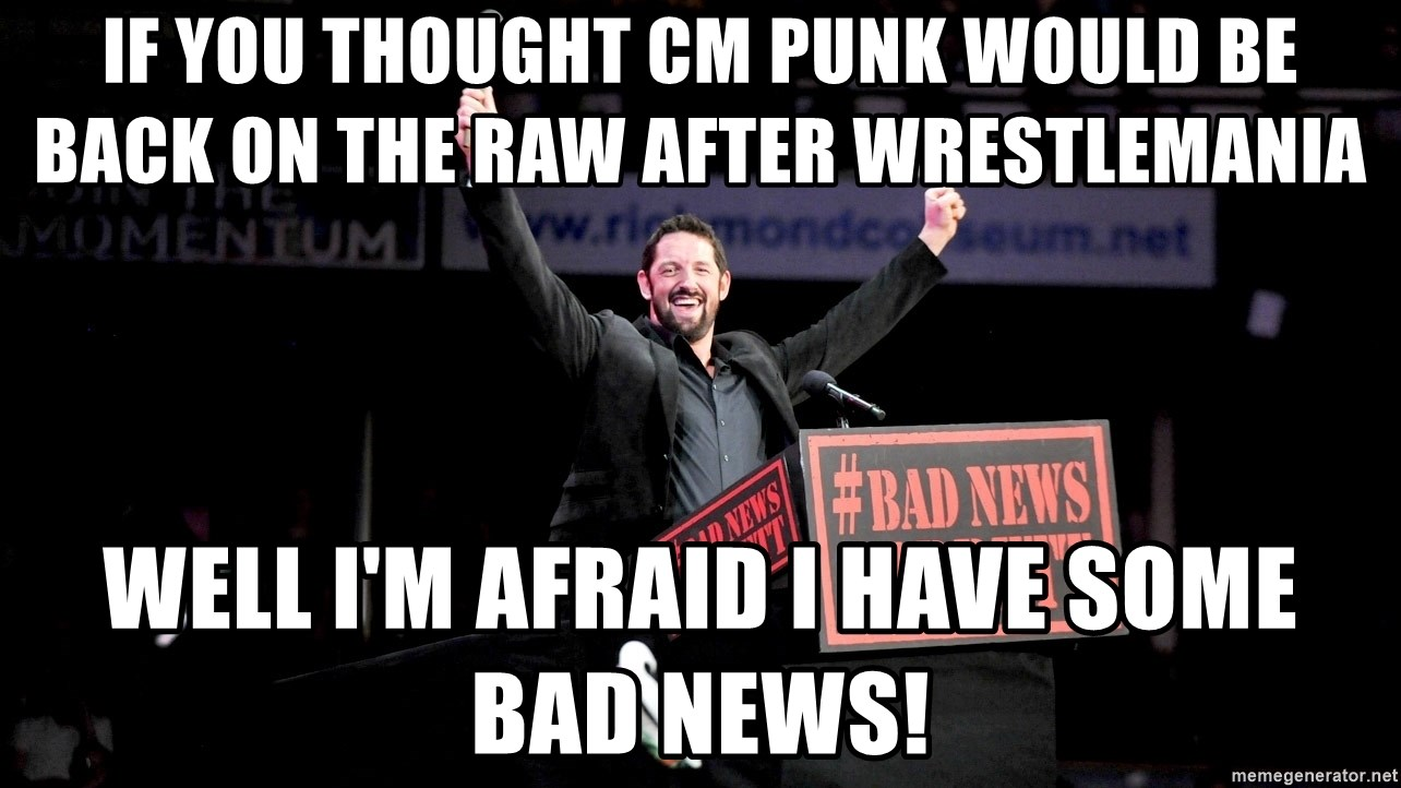 if you thought cm punk would be back on the raw after wrestlemania well im afraid i have some bad ne if you thought cm punk would be back on the raw after wrestlemania