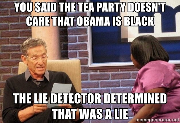 Maury Lie Detector - you said the tea party doesn't care that obama is black the lie detector determined that was a lie