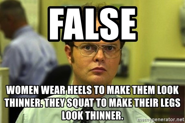 Dwight false - False Women wear heels to make them look thinner. They squat to make their legs look thinner.