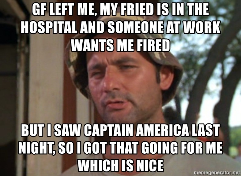 So I got that going on for me, which is nice - GF left me, my fried is in the hospital and someone at work wants me fired  But I saw captain America last night, so I got that going for me which is nice