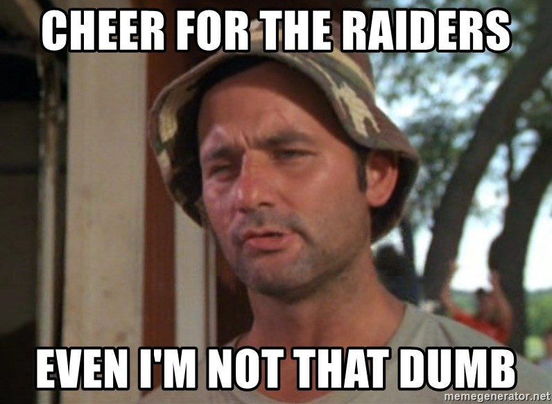 So I got that going on for me, which is nice - Cheer for the Raiders Even I'm not that dumb