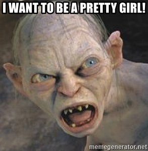GOLLUM ! - I WANT TO BE A PRETTY GIRL!