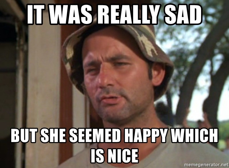 So I got that going on for me, which is nice - It was really sad But she seemed happy which is nice