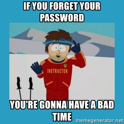 you're gonna have a bad time guy - If you forget your password you're gonna have a bad time
