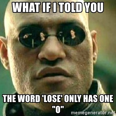 """What If I Told You - WHAT IF I TOLD YOU THE WORD 'LOSE' ONLY HAS ONE """"O"""""""