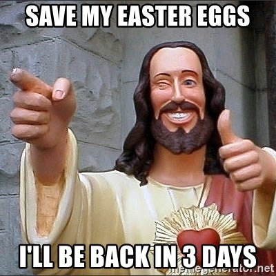jesus says - Save my easter eggs I'll be back in 3 days