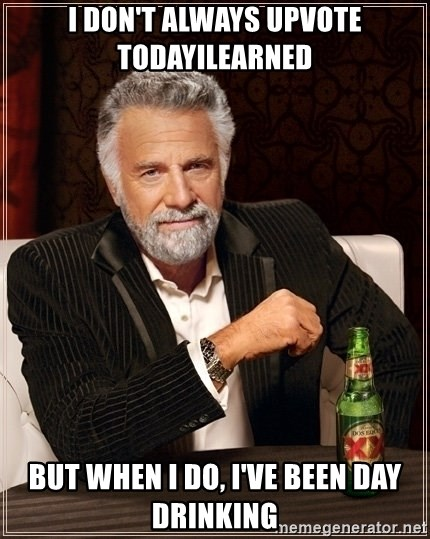 Dos Equis Guy gives advice - I don't always upvote todayilearned but when i do, i've been day drinking