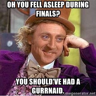 Willy Wonka - Oh you fell asleep during finals? You should've had a GURRNAID.