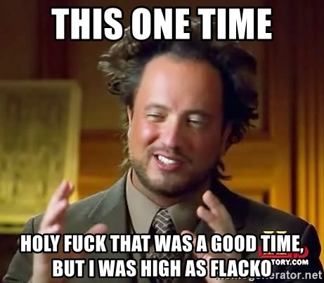Ancient Aliens - this one time holy fuck that was a good time, but i was high as flacko